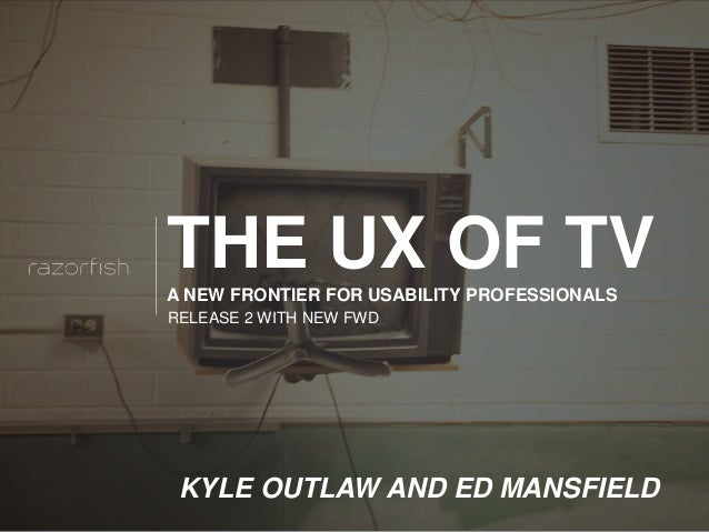 © 2012 Razorfish. All rights reserved THE UX OF TVA NEW FRONTIER FOR USABILITY PROFESSIONALS KYLE OUTLAW AND ED MANSFIELD ...