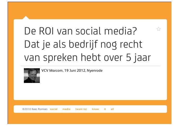 De ROI van social media?Dat je als bedrijf nog rechtvan spreken hebt over 5 jaar   VCV Marcom, 19 Juni 2012, Nyenrode
