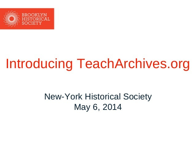 Introducing TeachArchives.org New-York Historical Society May 6, 2014