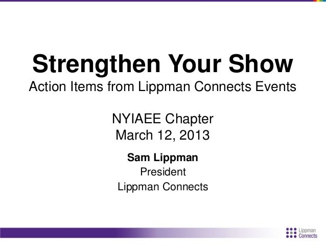 Strengthen Your Show Action Items from Lippman Connects Events NYIAEE Chapter March 12, 2013 Sam Lippman President Lippman...