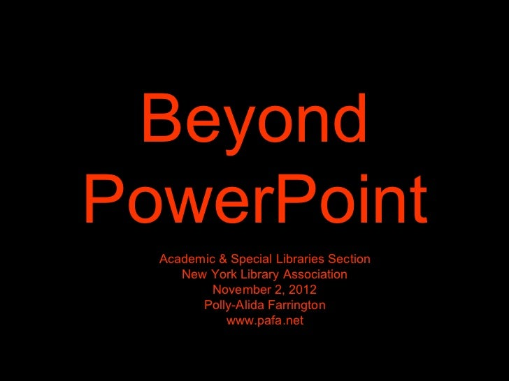 Beyond PowerPoint Academic & Special Libraries Section New York Library Association November 2, 2012 Polly-Alida Farringto...