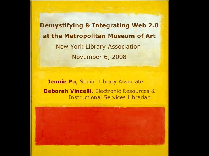 Demystifying & Integrating Web 2.0  at the Metropolitan Museum of Art New York Library Association  November 6, 2008 Jenni...