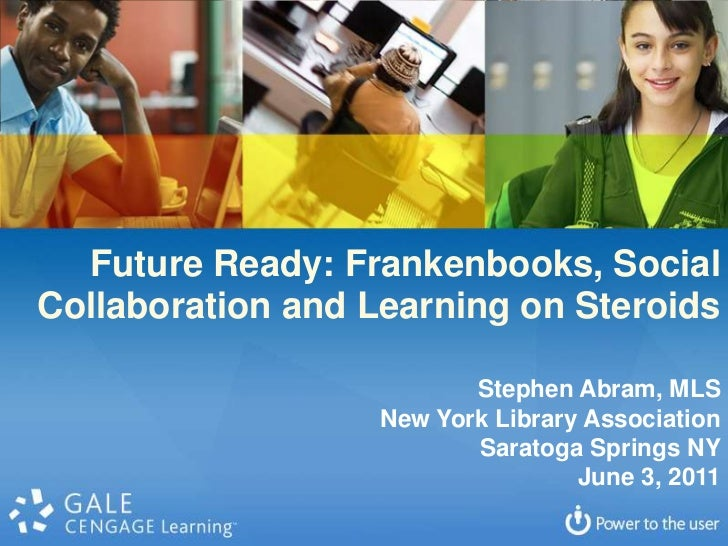 Future Ready: Frankenbooks, Social<br />Collaboration and Learning on Steroids<br />Stephen Abram, MLS<br />New York Libra...