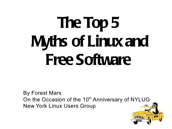 The Top 5  Myths of Linux and Free Software  By Forest Mars On the Occasion of the 10 th  Anniversary of NYLUG New York Li...