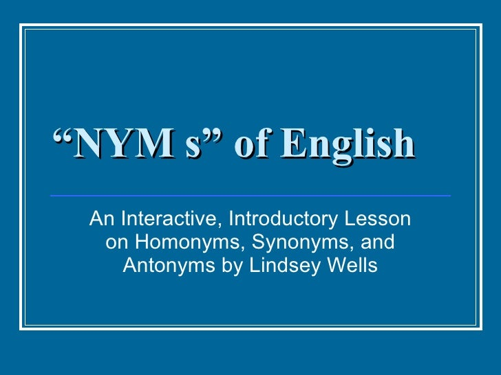 """ NYM s"" of English An Interactive, Introductory Lesson on Homonyms, Synonyms, and Antonyms by Lindsey Wells"