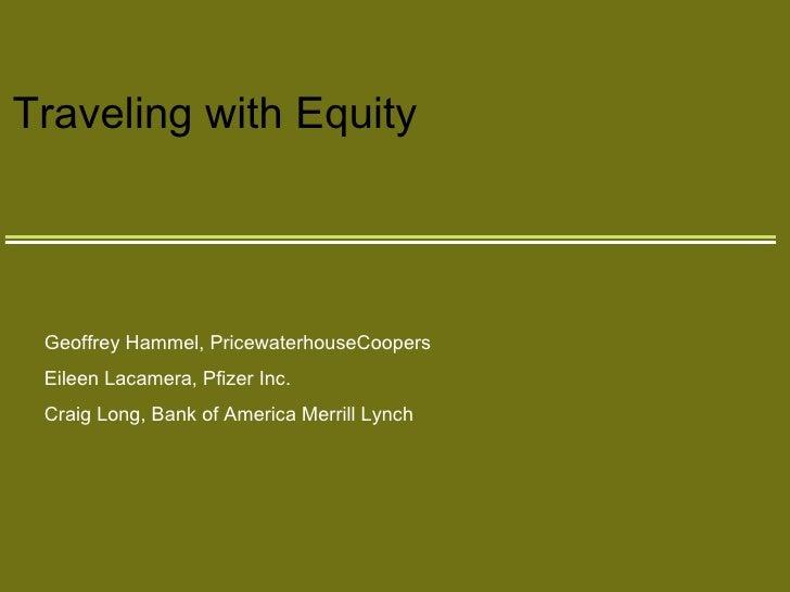 Traveling with Equity Geoffrey Hammel, PricewaterhouseCoopers Eileen Lacamera, Pfizer Inc. Craig Long, Bank of America Mer...