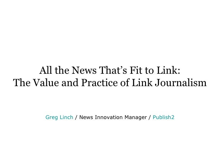 All the News That's Fit to Link: The Value and Practice of Link Journalism Greg Linch   / News Innovation Manager /  Publi...