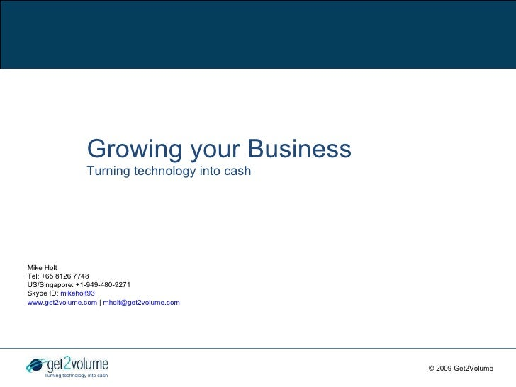 Growing your Business Turning technology into cash Mike Holt Tel: +65 8126 7748 US/Singapore: +1-949-480-9271 S kype ID:  ...