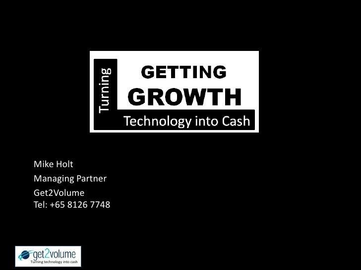 Mike Holt<br />Managing Partner <br />Get2VolumeTel: +65 8126 7748<br />Turning technology into cash<br />