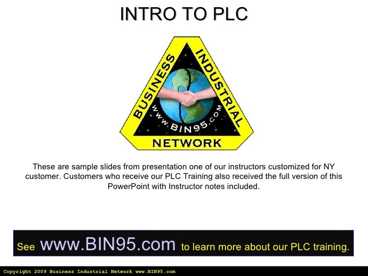 Copyright 2009 Business Industrial Network www.BIN95.com INTRO TO PLC These are sample slides from presentation one of our...