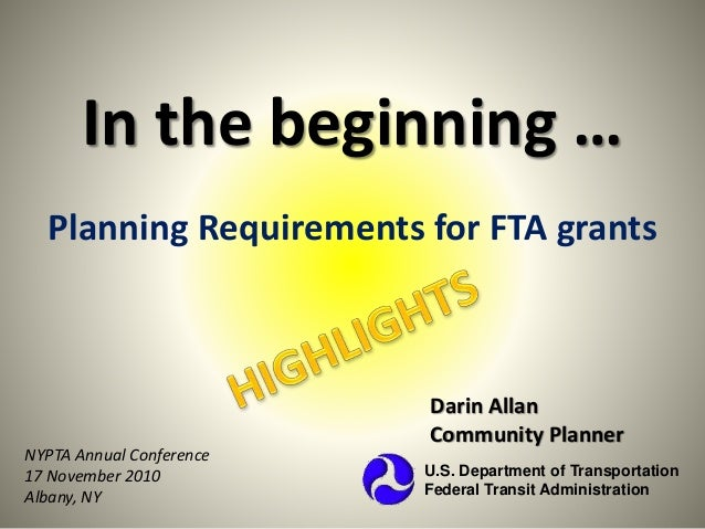 In the beginning … Planning Requirements for FTA grants Darin Allan Community Planner U.S. Department of Transportation Fe...