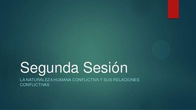 Segunda SesiónLA NATURALEZA HUMANA CONFLICTIVA Y SUS RELACIONESCONFLICTIVAS