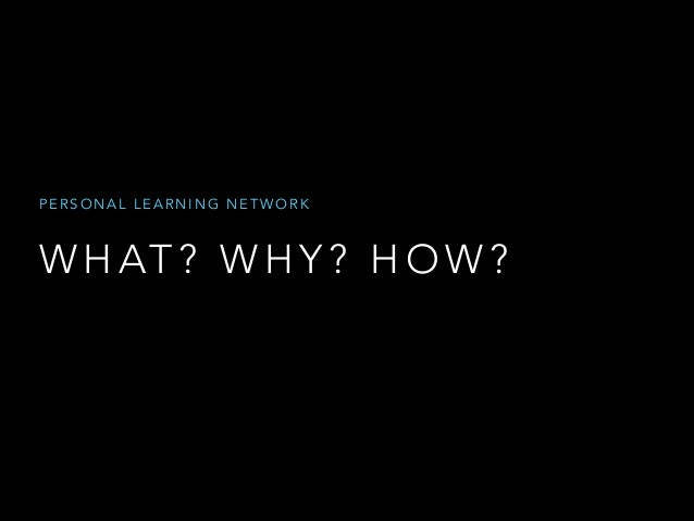 PERSONAL LEARNING NETWORK  W H AT ? W H Y ? H O W ?