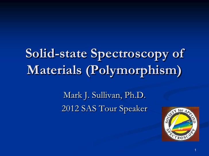 Solid-state Spectroscopy ofMaterials (Polymorphism)      Mark J. Sullivan, Ph.D.      2012 SAS Tour Speaker               ...