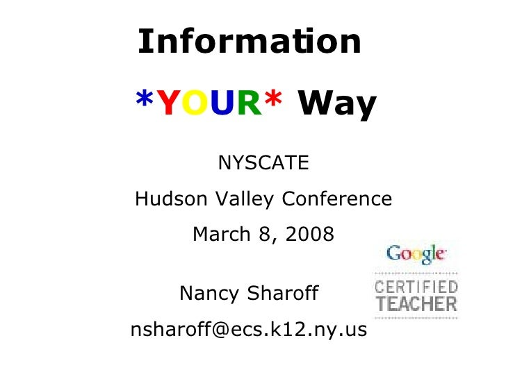 Information  * Y O U R *  Way NYSCATE Hudson Valley Conference March 8, 2008 Nancy Sharoff [email_address]