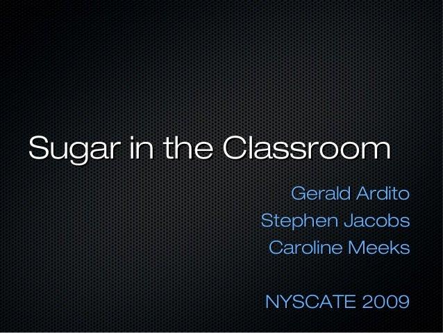 Sugar in the ClassroomSugar in the Classroom Gerald ArditoGerald Ardito Stephen JacobsStephen Jacobs Caroline MeeksCarolin...
