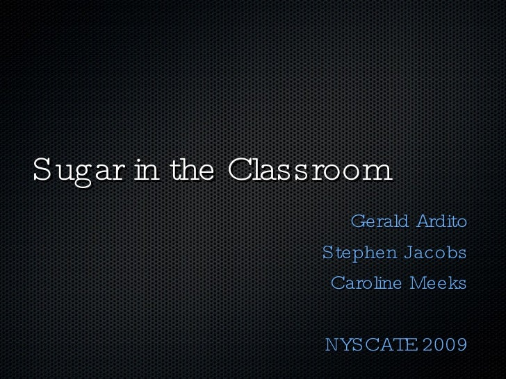 Sugar in the Classroom Gerald Ardito Stephen Jacobs Caroline Meeks NYSCATE 2009