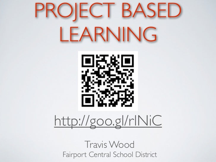 PROJECT BASED  LEARNING http://goo.gl/rlNiC         Travis Wood  Fairport Central School District