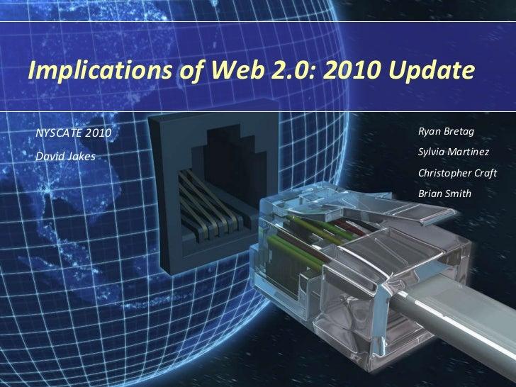 Implications of Web 2.0: 2010 Update Ryan Bretag Sylvia Martinez Christopher Craft Brian Smith NYSCATE 2010 David Jakes