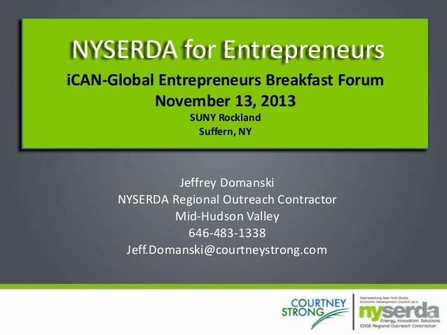 NYSERDA for Entrepreneurs iCAN-Global Entrepreneurs Breakfast Forum November 13, 2013 SUNY Rockland Suffern, NY  Jeffrey D...