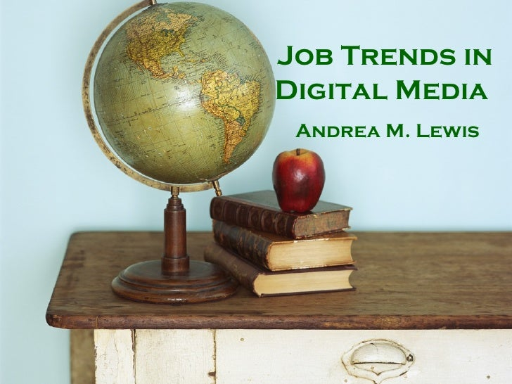 Job Trends in Digital Media  Andrea M. Lewis