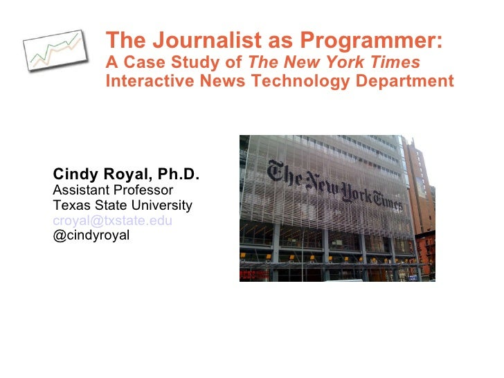 The Journalist as Programmer:  A Case Study of  The New York Times   Interactive News Technology Department  Cindy Royal, ...