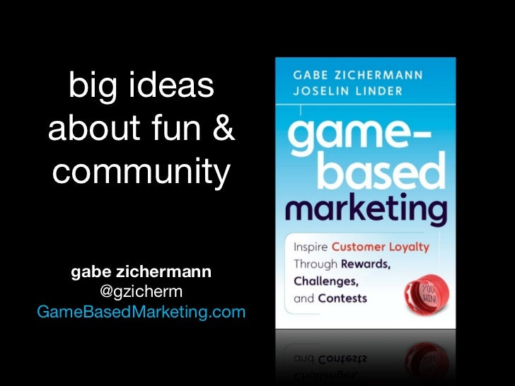 big ideas  about fun &  community     gabe zichermann       @gzicherm GameBasedMarketing.com