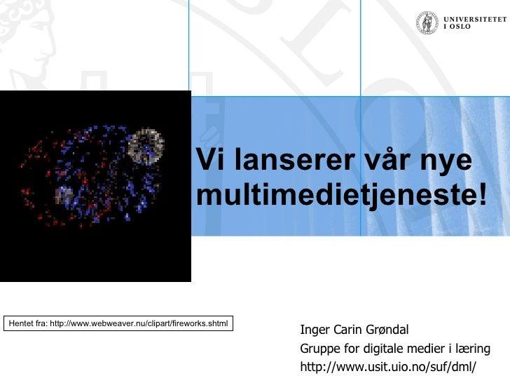 Vi lanserer vår nye multimedietjeneste!  Inger Carin Grøndal Gruppe for digitale medier i læring http://www.usit.uio.no/su...