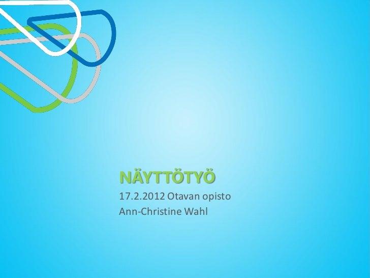 NÄYTTÖTYÖ17.2.2012 Otavan opistoAnn-Christine Wahl