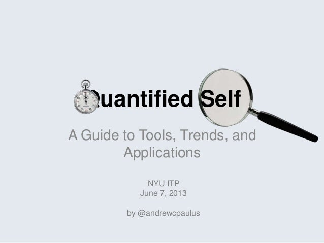 Quantified Self A Guide to Tools, Trends, and Applications NYU ITP June 7, 2013 by @andrewcpaulus