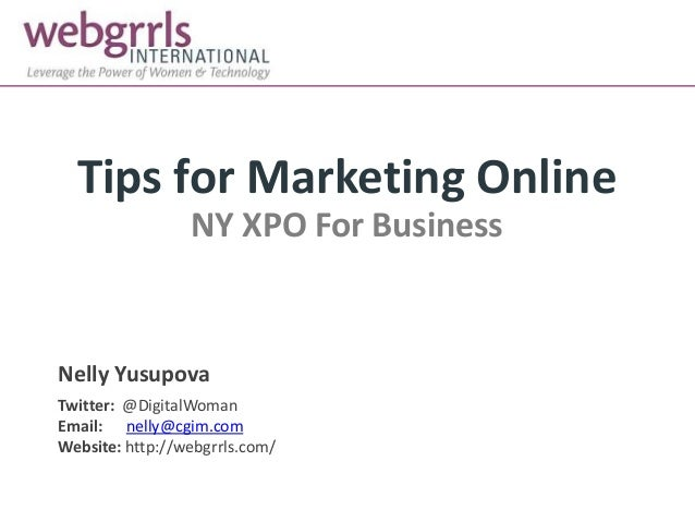 Tips for Marketing Online NY XPO For Business Nelly Yusupova Twitter: @DigitalWoman Email: nelly@cgim.com Website: http://...