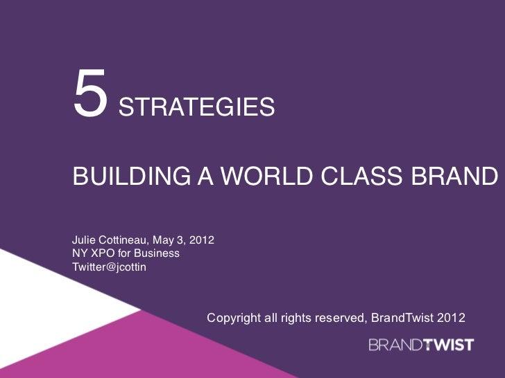 5        STRATEGIES !!BUILDING A WORLD CLASS BRANDJulie Cottineau, May 3, 2012!NY XPO for Business!Twitter@jcottin!       ...