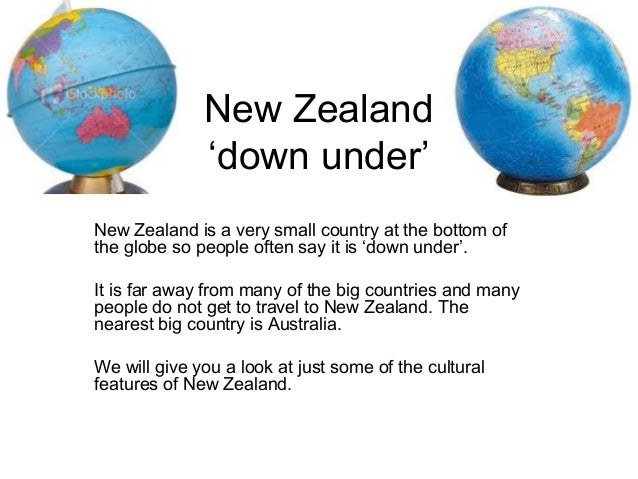 New Zealand              'down under'New Zealand is a very small country at the bottom ofthe globe so people often say it ...