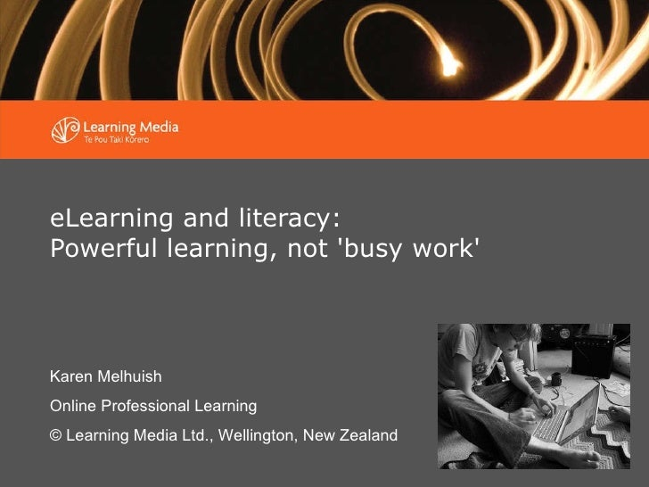eLearning and literacy:  Powerful learning, not 'busy work' Karen Melhuish Online Professional Learning © Learning Media L...