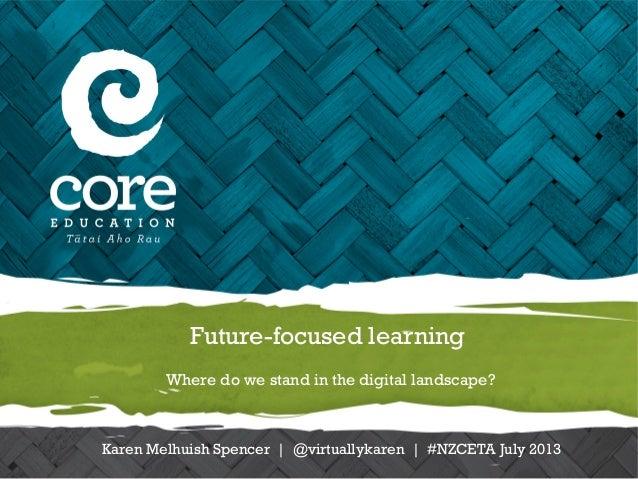 Future-focused learning Where do we stand in the digital landscape? Karen Melhuish Spencer | @virtuallykaren | #NZCETA Jul...
