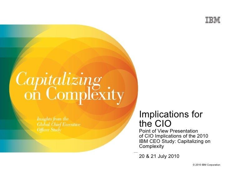 Implications for  the CIO Point of View Presentation of CIO Implications of the 2010 IBM CEO Study: Capitalizing on Comple...