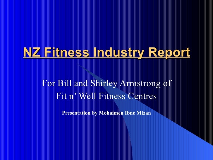 NZ Fitness Industry Report    For Bill and Shirley Armstrong of      Fit n' Well Fitness Centres        Presentation by Mo...
