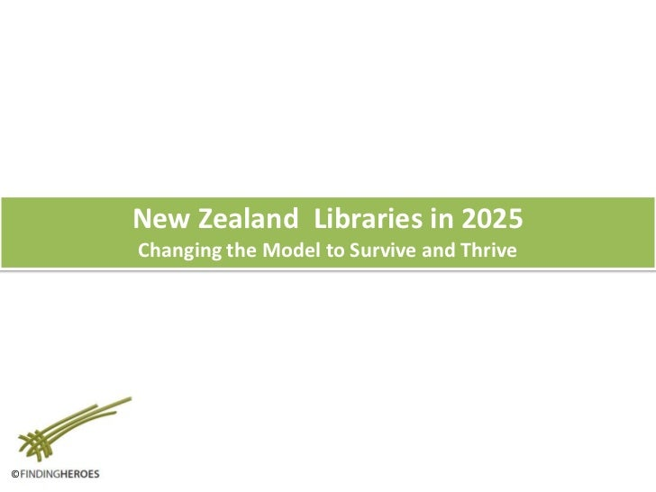 New Zealand  Libraries in 2025<br />Changing the Model to Survive and Thrive<br />