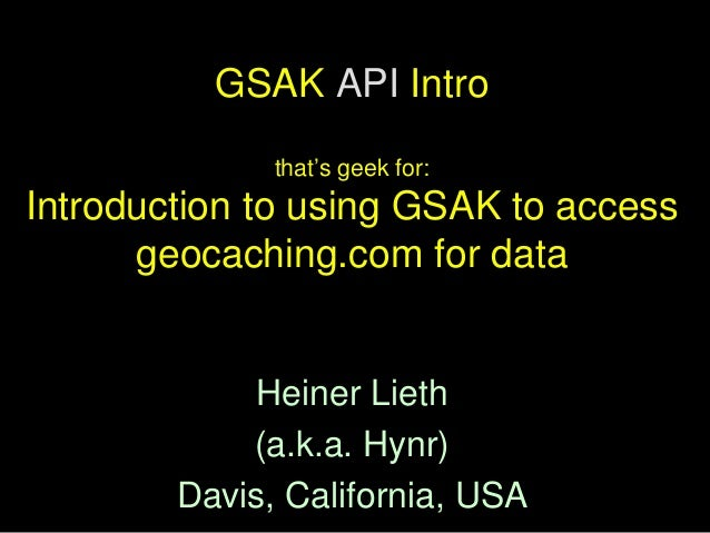 GSAK API Intro              that's geek for:Introduction to using GSAK to access      geocaching.com for data            H...