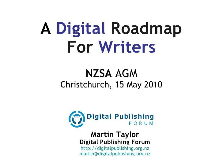 A  Digital   Roadmap For  Writers NZSA  AGM Christchurch, 15 May 2010 Martin Taylor Digital Publishing Forum http://digita...
