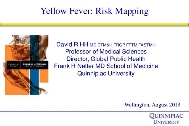 Yellow Fever: Risk Mapping Wellington, August 2013 David R Hill MD DTM&H FRCP FFTM FASTMH Professor of Medical Sciences Di...