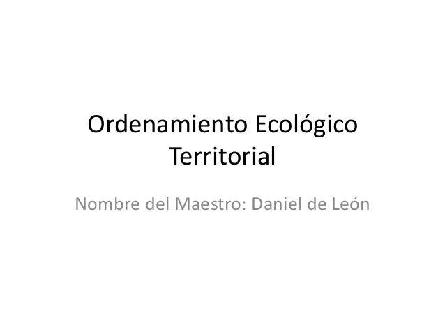 Ordenamiento Ecológico Territorial Nombre del Maestro: Daniel de León