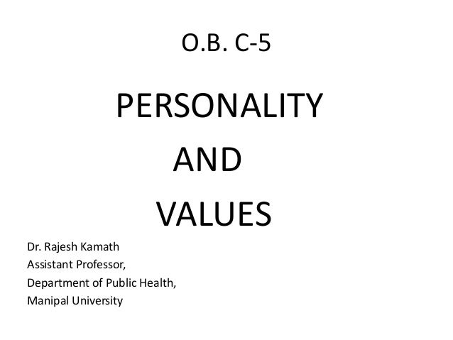 O.B. C-5 PERSONALITY AND VALUES Dr. Rajesh Kamath Assistant Professor, Department of Public Health, Manipal University
