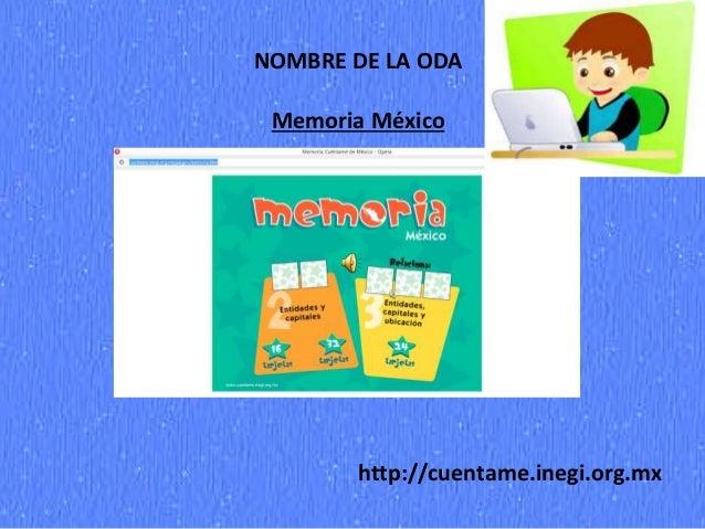 NOMBRE DE LA ODA Memoria México http://cuentame.inegi.org.mx