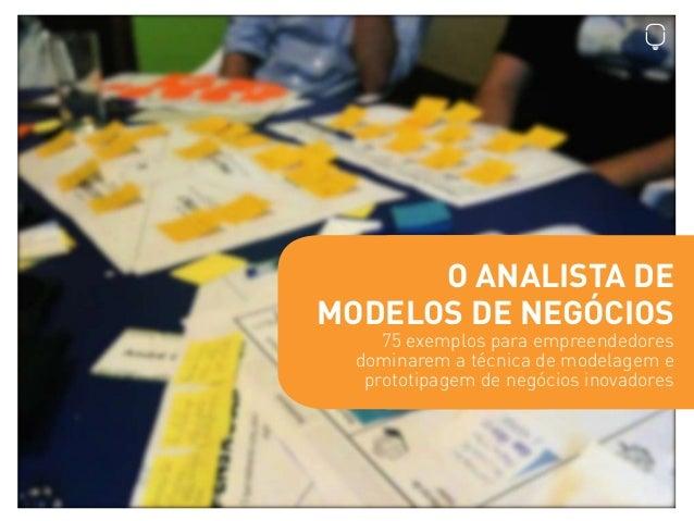 O ANALISTA DE MODELOS DE NEGÓCIOS 75 exemplos para empreendedores dominarem a técnica de modelagem e prototipagem de negóc...