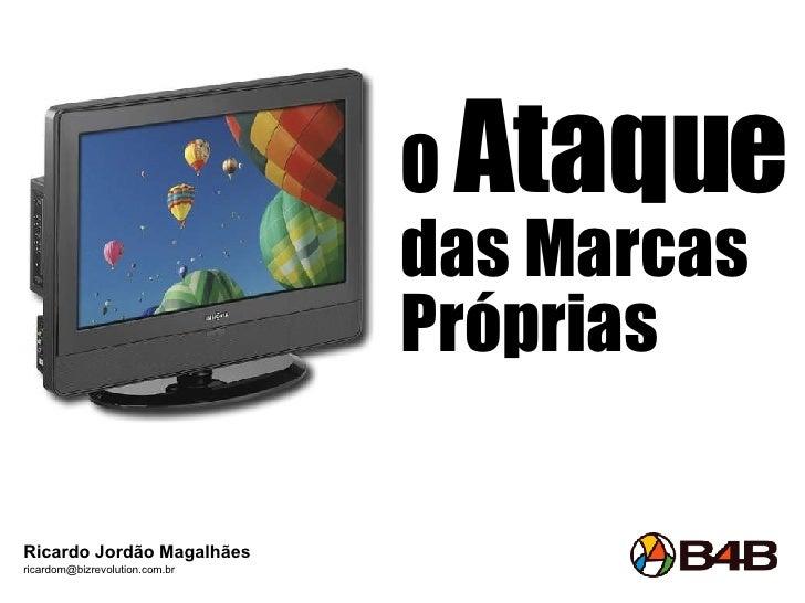 O  Ataque  das Marcas Próprias Ricardo Jordão Magalhães [email_address]