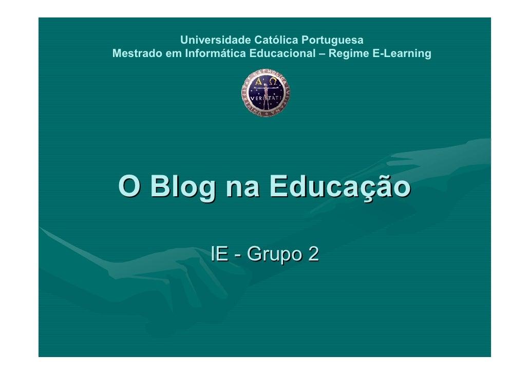 Universidade Católica Portuguesa Mestrado em Informática Educacional – Regime E-Learning     O Blog na Educação           ...