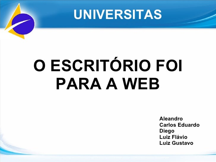 O ESCRITÓRIO FOI PARA A WEB UNIVERSITAS Aleandro Carlos Eduardo Diego Luiz Flávio Luiz Gustavo