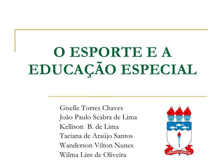 O ESPORTE E A EDUCAÇÃO ESPECIAL Giselle Torres Chaves João Paulo Seabra de Lima Kellison  B. de Lima Taciana de Araújo San...
