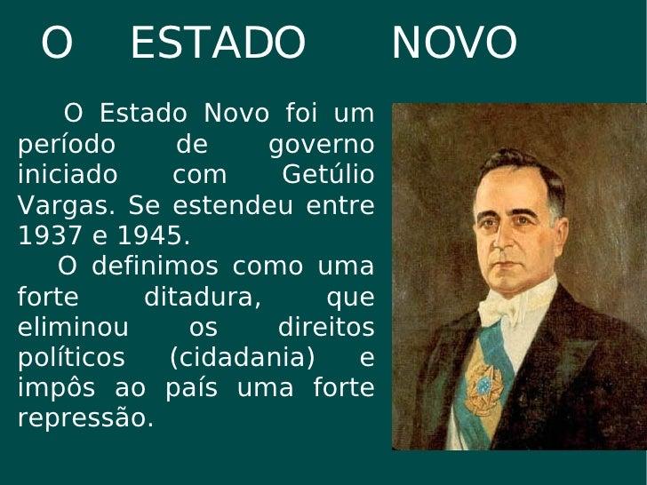O  ESTADO  NOVO O Estado Novo foi um período de governo iniciado com Getúlio Vargas. Se estendeu entre 1937 e 1945. O defi...
